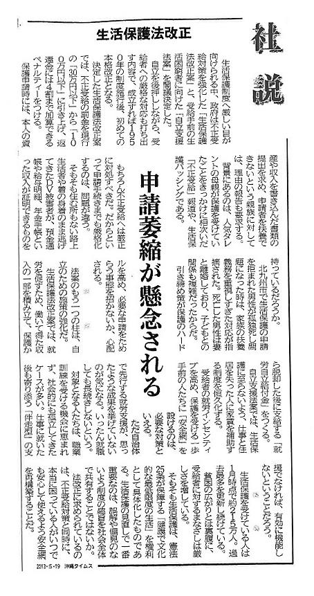 ※記事の全文 「沖縄タイムス」2013/5/19「社説 生活保護法 申請萎縮が懸念される」2013年5月19日 09時37分  生活保護制度へ厳しい目が向けられる中、政府は不正受給対策を強化した「生活保護法改正案」と、受給手前の生活困窮者に向けた「自立支援法案」を閣議決定した。   自立を後押ししながら、受給者への厳格な対応も打ち出す内容で、成立すれば1950年の制度施行後、初めての本格改正となる。    決定した生活保護法改正案では、不正受給の罰金を現行の「30万円以下」から「100万円以下」に引き上げ、返還金には4割まで加算できるペナルティーをつける。   保護申請時には、本人の資産や収入を書き込んだ書類の提出を求め、申請者を扶養できないという親族に対しては、理由の報告も要求する。   背景にあるのは、人気タレントの母親が保護を受けていたことをきっかけに相次いだ「不正受給」報道や、生活保護バッシングである。   もちろん不正受給へは厳正に対処すべきだ。だからといって申請手続きまでも厳格化するのは、問題が違う。   そもそも住む所もない路上生活者や着の身着のまま逃げてきたDV被害者が、預金通帳や給与明細、年金手帳といった収入が証明できるものを持っているだろうか。   北九州市で生活保護の申請を拒まれた男性が孤独死し問題になった時は、家族の扶養義務を重視しすぎた対応が指摘された。死亡した男性は妻と離婚しており、子どもとの関係も複雑だったからだ。   引き締め策が保護のハードルを高め、必要な申請をためらう事態を招かないか、心配される。   法案のもう一つの柱は、自立のための施策の強化だ。   生活保護法改正案では、就労を促すため、働いて得た収入の一部を積み立て、保護から脱却した後に支給する「就労自立給付金」をつくる。   自立支援法案では、生活保護に至らないよう、仕事と住居を失った人に家賃を補助する制度を恒久化する。   受給者の就労インセンティブを高め、保護を受ける一歩手前の人たちに「安全網」を設けるのは、必要な対策といえる。   ただ自治体で先行する就労支援が、思ったような成果を挙げていないのが気になる。いったん就職しても長続きしないという。   対象となる人たちは、職業訓練を受ける機会に恵まれず、社会的にも孤立してきたケースが多い。仕事に就いた後も寄り添う「伴走型」の支援でなければ、有効に機能しないということだろう。   生活保護を受けている人は1月時点で約215万人。過去最多を更新し続けている。   貧困の広がりとは裏腹に、受給者に対するまなざしは厳しさを増している。   そもそも生活保護は、憲法25条が保障する「健康で文化的な最低限度の生活」を権利として具体化したものである。生活保護の見直しで一番重要なのは、誤解や偏見のないよう制度の趣旨を社会全体で共有することではないか。   法改正に求められているのは、不正受給対策と同時に、本当に困っている人がいつでも安心して使えるよう安全網を再構築することだ。