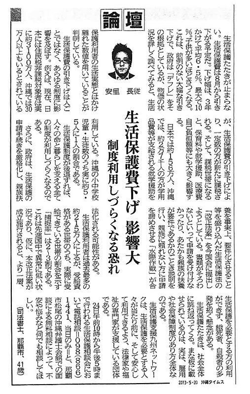 ※記事の一部 「沖縄タイムス」2013/5/20「論壇 生活保護費下げ 影響大 制度利用しづらくなる恐れ」。安里長縦(あさと ながつぐ/司法書士/那覇市/41歳)《生活保護たたきが止まらない》《生活保護費の引き下げはひとごとではなく、あらゆる制度に影響を及ぼす》《生活保護制度が後退すれば、人々の命と暮らしを支える全ての制度が利用しづらくなるのである》